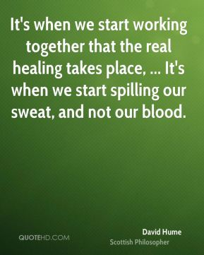It's when we start working together that the real healing takes place, ... It's when we start spilling our sweat, and not our blood.