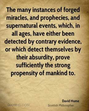 David Hume - The many instances of forged miracles, and prophecies, and supernatural events, which, in all ages, have either been detected by contrary evidence, or which detect themselves by their absurdity, prove sufficiently the strong propensity of mankind to.