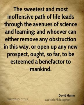 David Hume - The sweetest and most inoffensive path of life leads through the avenues of science and learning; and whoever can either remove any obstruction in this way, or open up any new prospect, ought, so far, to be esteemed a benefactor to mankind.