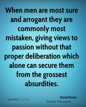 David Hume - When men are most sure and arrogant they are commonly most mistaken, giving views to passion without that proper deliberation which alone can secure them from the grossest absurdities.