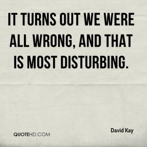David Kay - It turns out we were all wrong, and that is most disturbing.