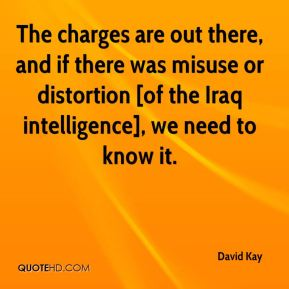 David Kay - The charges are out there, and if there was misuse or distortion [of the Iraq intelligence], we need to know it.
