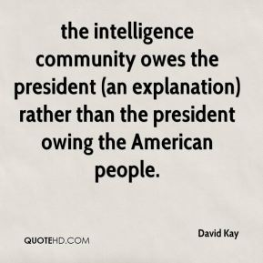 David Kay - the intelligence community owes the president (an explanation) rather than the president owing the American people.