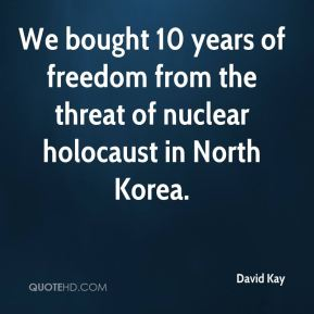 David Kay - We bought 10 years of freedom from the threat of nuclear holocaust in North Korea.
