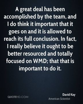 A great deal has been accomplished by the team, and I do think it important that it goes on and it is allowed to reach its full conclusion. In fact, I really believe it ought to be better resourced and totally focused on WMD; that that is important to do it.