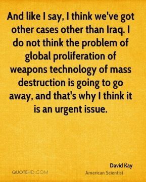 And like I say, I think we've got other cases other than Iraq. I do not think the problem of global proliferation of weapons technology of mass destruction is going to go away, and that's why I think it is an urgent issue.