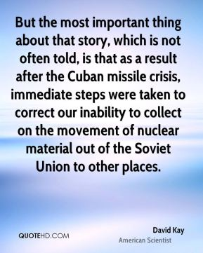 David Kay - But the most important thing about that story, which is not often told, is that as a result after the Cuban missile crisis, immediate steps were taken to correct our inability to collect on the movement of nuclear material out of the Soviet Union to other places.