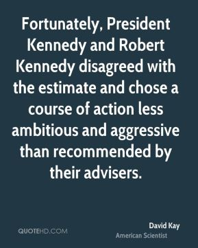 David Kay - Fortunately, President Kennedy and Robert Kennedy disagreed with the estimate and chose a course of action less ambitious and aggressive than recommended by their advisers.