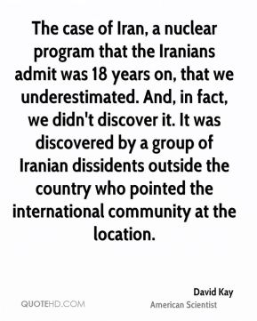David Kay - The case of Iran, a nuclear program that the Iranians admit was 18 years on, that we underestimated. And, in fact, we didn't discover it. It was discovered by a group of Iranian dissidents outside the country who pointed the international community at the location.