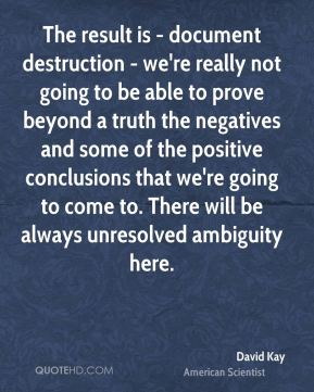 David Kay - The result is - document destruction - we're really not going to be able to prove beyond a truth the negatives and some of the positive conclusions that we're going to come to. There will be always unresolved ambiguity here.