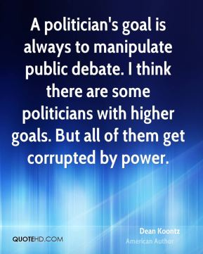 Dean Koontz - A politician's goal is always to manipulate public debate. I think there are some politicians with higher goals. But all of them get corrupted by power.
