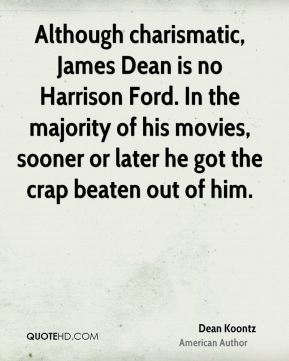 Dean Koontz - Although charismatic, James Dean is no Harrison Ford. In the majority of his movies, sooner or later he got the crap beaten out of him.