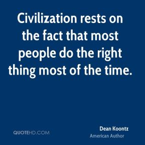 Dean Koontz - Civilization rests on the fact that most people do the right thing most of the time.