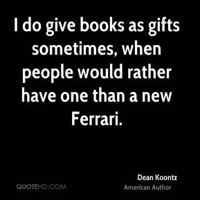 I do give books as gifts sometimes, when people would rather have one than a new Ferrari.
