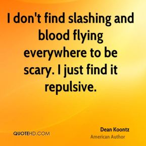 I don't find slashing and blood flying everywhere to be scary. I just find it repulsive.
