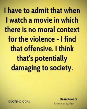 I have to admit that when I watch a movie in which there is no moral context for the violence - I find that offensive. I think that's potentially damaging to society.