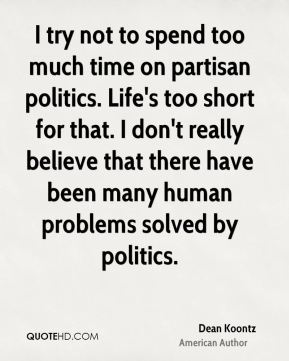 I try not to spend too much time on partisan politics. Life's too short for that. I don't really believe that there have been many human problems solved by politics.