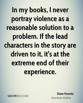 In my books, I never portray violence as a reasonable solution to a problem. If the lead characters in the story are driven to it, it's at the extreme end of their experience.