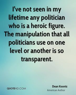 I've not seen in my lifetime any politician who is a heroic figure. The manipulation that all politicians use on one level or another is so transparent.