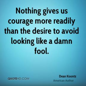 Nothing gives us courage more readily than the desire to avoid looking like a damn fool.