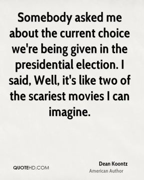 Somebody asked me about the current choice we're being given in the presidential election. I said, Well, it's like two of the scariest movies I can imagine.