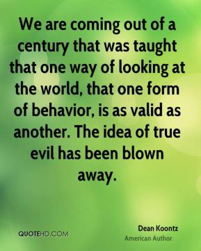 We are coming out of a century that was taught that one way of looking at the world, that one form of behavior, is as valid as another. The idea of true evil has been blown away.