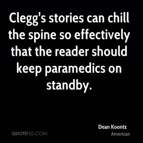 Dean Koontz - Clegg's stories can chill the spine so effectively that the reader should keep paramedics on standby.