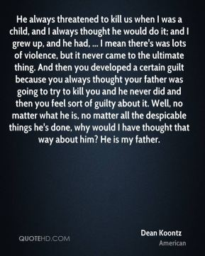 Dean Koontz - He always threatened to kill us when I was a child, and I always thought he would do it; and I grew up, and he had, ... I mean there's was lots of violence, but it never came to the ultimate thing. And then you developed a certain guilt because you always thought your father was going to try to kill you and he never did and then you feel sort of guilty about it. Well, no matter what he is, no matter all the despicable things he's done, why would I have thought that way about him? He is my father.