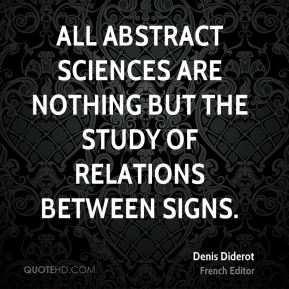 Denis Diderot - All abstract sciences are nothing but the study of relations between signs.