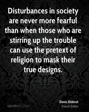Denis Diderot - Disturbances in society are never more fearful than when those who are stirring up the trouble can use the pretext of religion to mask their true designs.