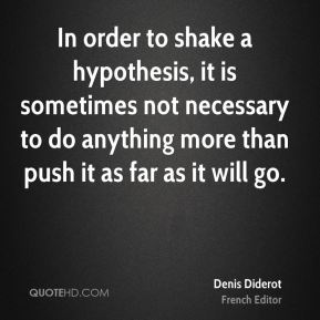 In order to shake a hypothesis, it is sometimes not necessary to do anything more than push it as far as it will go.
