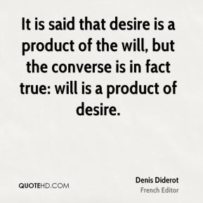 Denis Diderot - It is said that desire is a product of the will, but the converse is in fact true: will is a product of desire.