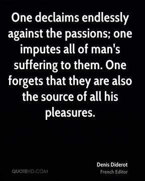 Denis Diderot - One declaims endlessly against the passions; one imputes all of man's suffering to them. One forgets that they are also the source of all his pleasures.