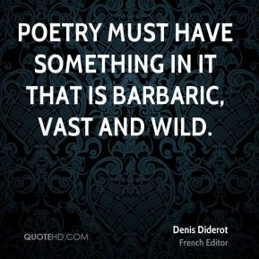 Denis Diderot - Poetry must have something in it that is barbaric, vast and wild.