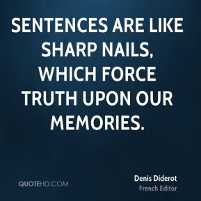 Denis Diderot - Sentences are like sharp nails, which force truth upon our memories.