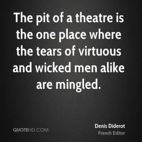 Denis Diderot - The pit of a theatre is the one place where the tears of virtuous and wicked men alike are mingled.