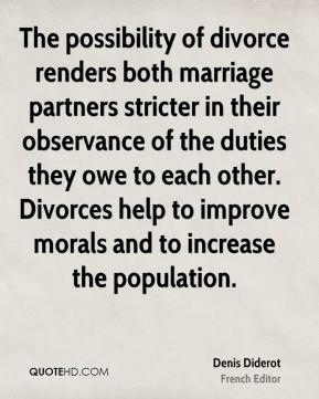 Denis Diderot - The possibility of divorce renders both marriage partners stricter in their observance of the duties they owe to each other. Divorces help to improve morals and to increase the population.