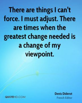 Denis Diderot - There are things I can't force. I must adjust. There are times when the greatest change needed is a change of my viewpoint.