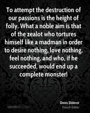 Denis Diderot - To attempt the destruction of our passions is the height of folly. What a noble aim is that of the zealot who tortures himself like a madman in order to desire nothing, love nothing, feel nothing, and who, if he succeeded, would end up a complete monster!
