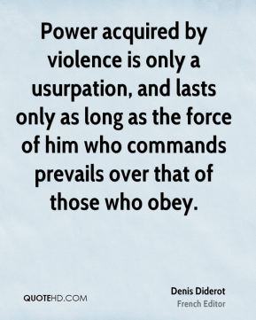 Denis Diderot - Power acquired by violence is only a usurpation, and lasts only as long as the force of him who commands prevails over that of those who obey.