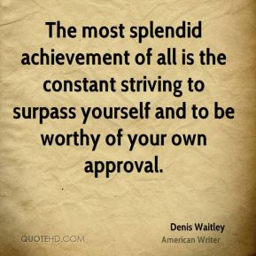 Denis Waitley - The most splendid achievement of all is the constant striving to surpass yourself and to be worthy of your own approval.