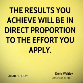 Denis Waitley - The results you achieve will be in direct proportion to the effort you apply.