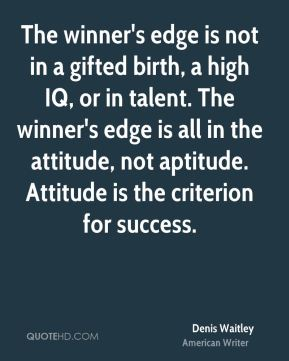 Denis Waitley - The winner's edge is not in a gifted birth, a high IQ, or in talent. The winner's edge is all in the attitude, not aptitude. Attitude is the criterion for success.