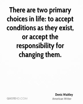 Denis Waitley - There are two primary choices in life: to accept conditions as they exist, or accept the responsibility for changing them.