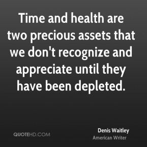 Time and health are two precious assets that we don't recognize and appreciate until they have been depleted.