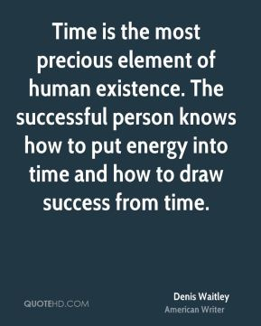 Denis Waitley - Time is the most precious element of human existence. The successful person knows how to put energy into time and how to draw success from time.