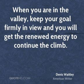 Denis Waitley - When you are in the valley, keep your goal firmly in view and you will get the renewed energy to continue the climb.