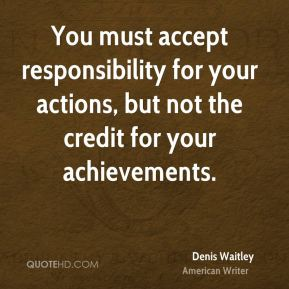 Denis Waitley - You must accept responsibility for your actions, but not the credit for your achievements.