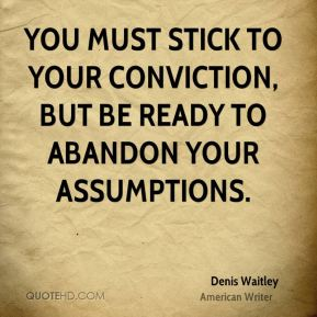 Denis Waitley - You must stick to your conviction, but be ready to abandon your assumptions.