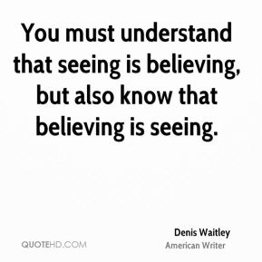 You must understand that seeing is believing, but also know that believing is seeing.